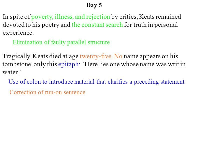 Day 5 Use of colon to introduce material that clarifies a preceding statement Elimination of faulty parallel structure Correction of run-on sentence In spite of poverty, illness, and rejection by critics, Keats remained devoted to his poetry and the constant search for truth in personal experience.