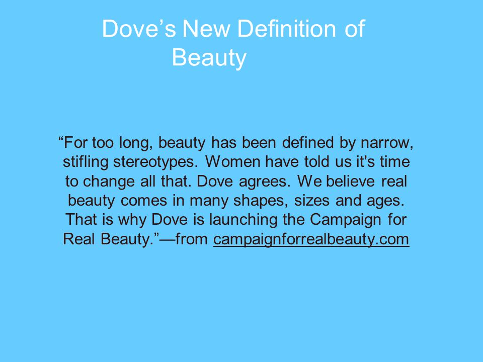 Doves New Definition of Beauty For too long, beauty has been defined by narrow, stifling stereotypes.