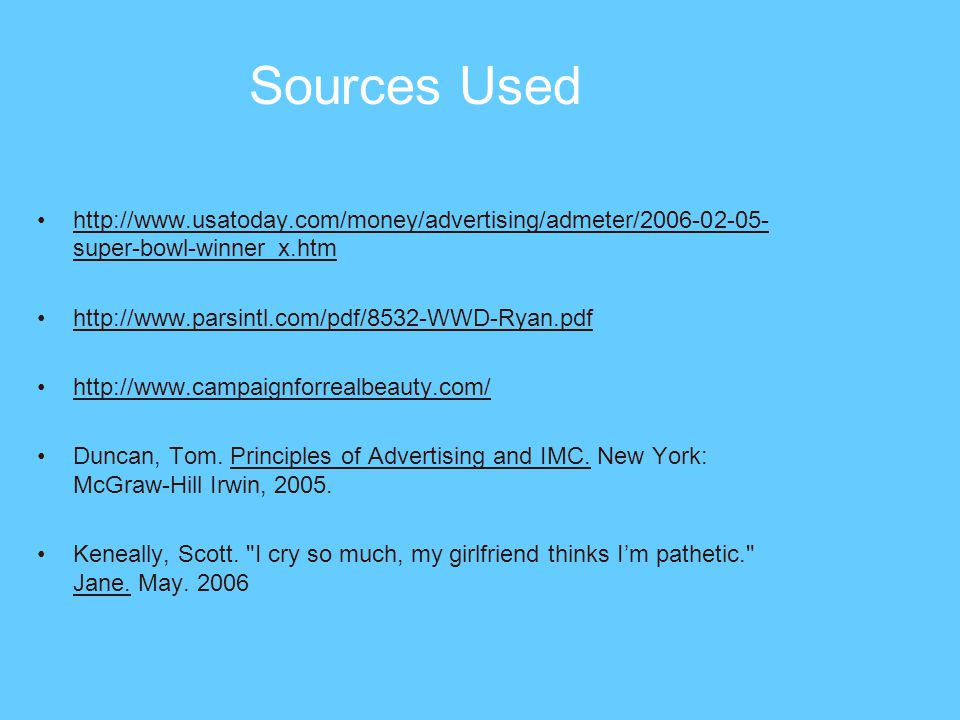 Sources Used http://www.usatoday.com/money/advertising/admeter/2006-02-05- super-bowl-winner_x.htm http://www.parsintl.com/pdf/8532-WWD-Ryan.pdf http://www.campaignforrealbeauty.com/ Duncan, Tom.