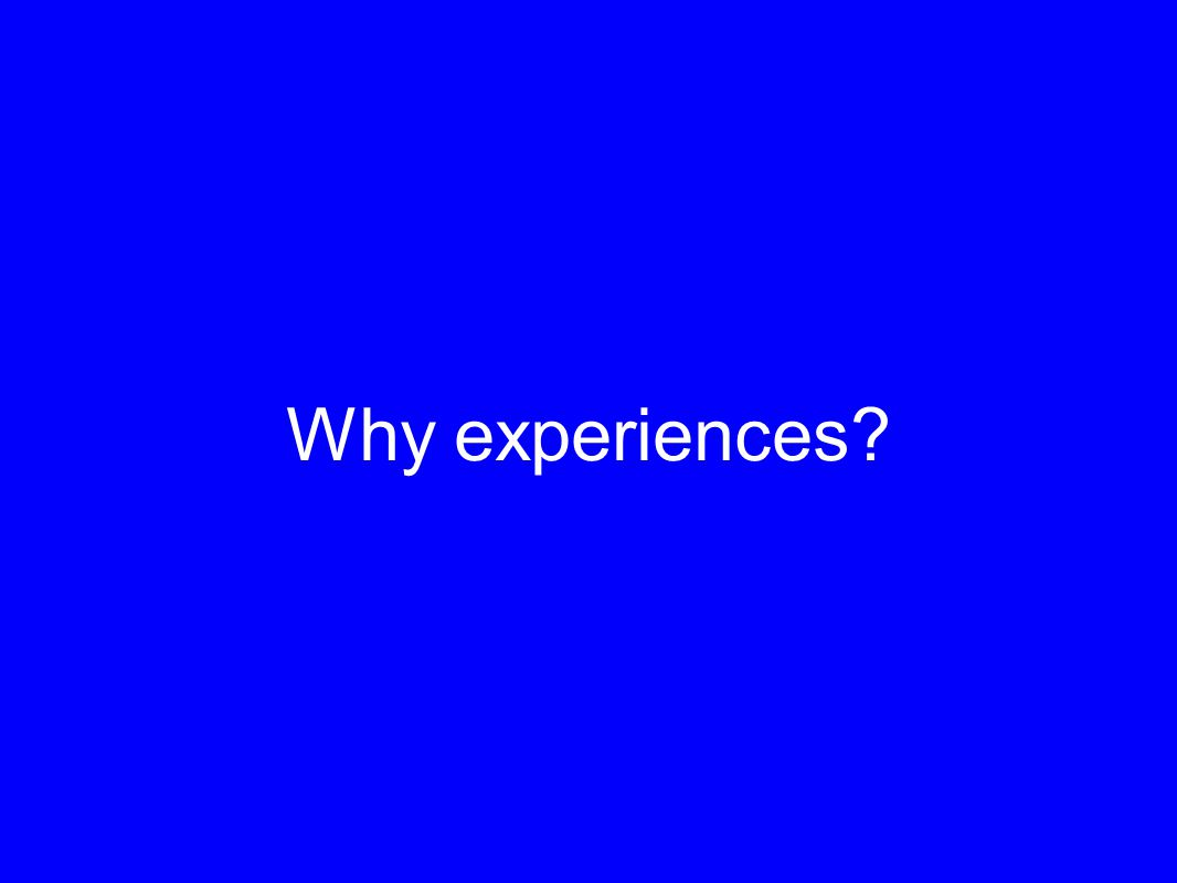 Why experiences?