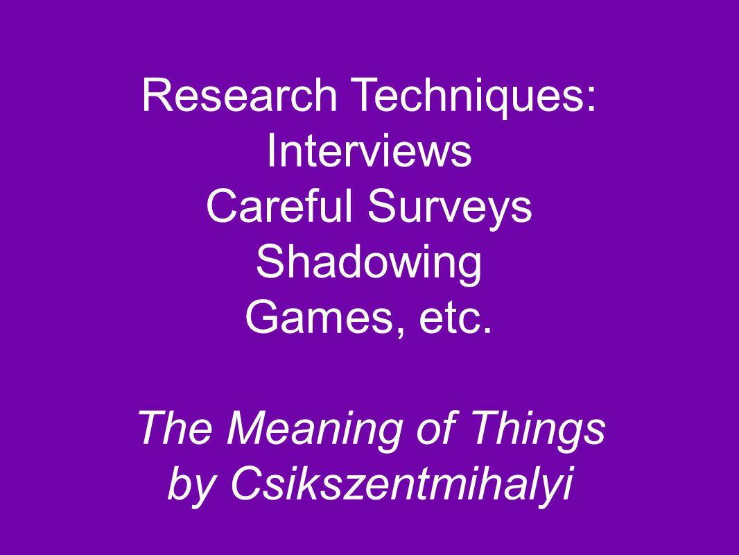 Research Techniques: Interviews Careful Surveys Shadowing Games, etc.