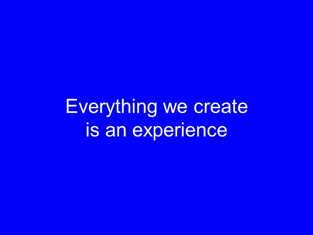 Everything we create is an experience