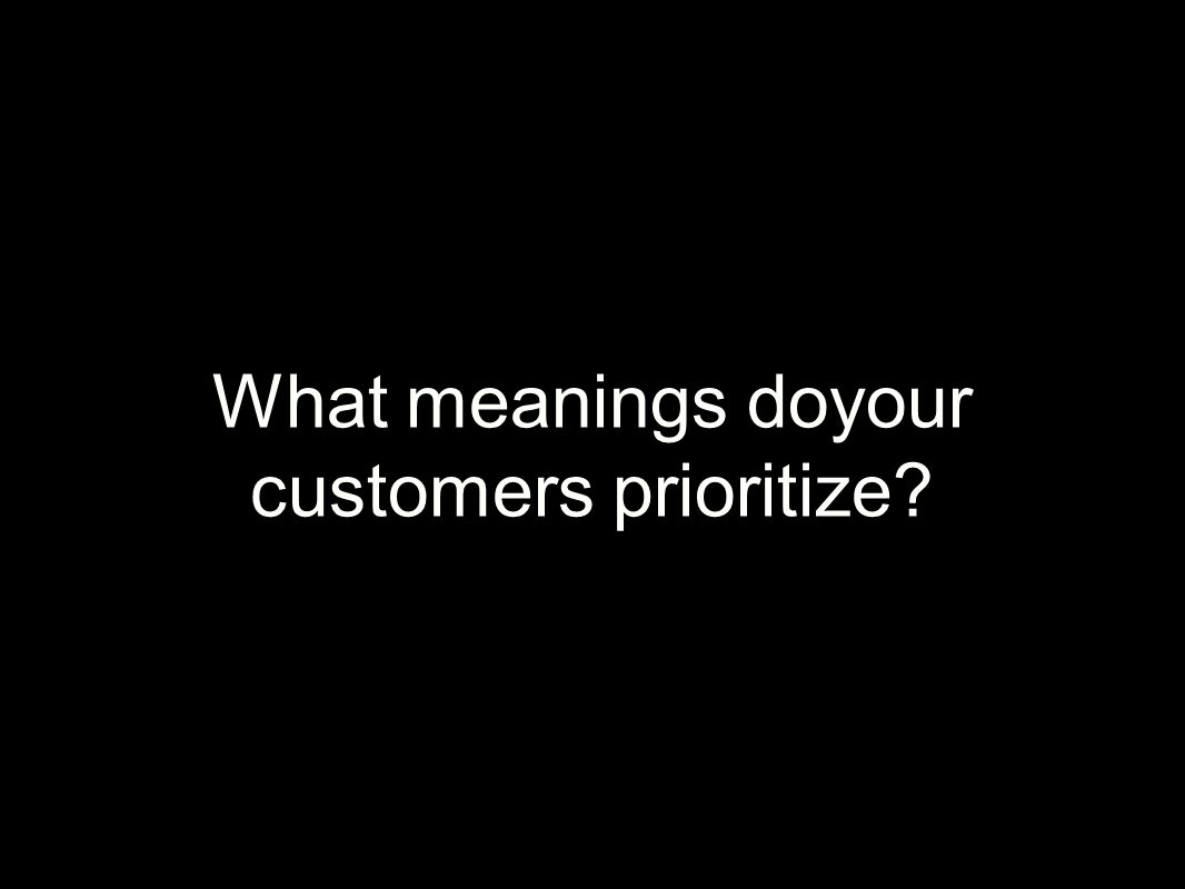What meanings doyour customers prioritize?
