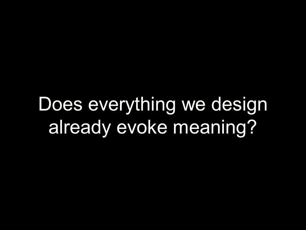 Does everything we design already evoke meaning?