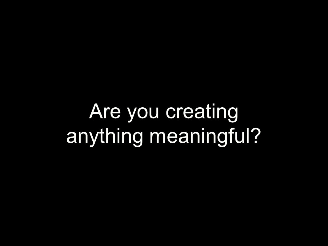 Are you creating anything meaningful?