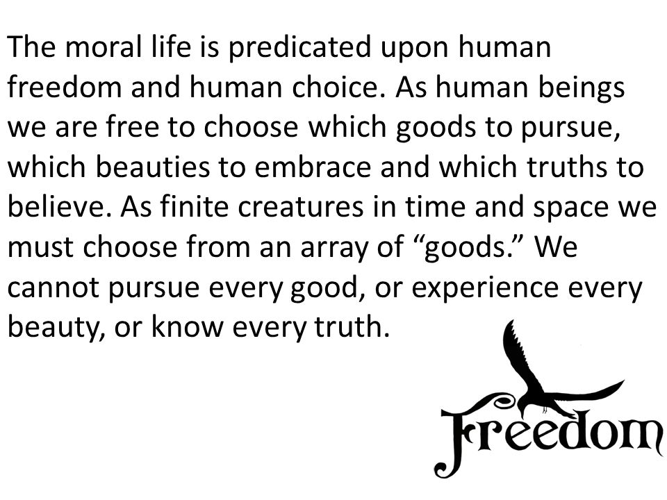 The moral life is predicated upon human freedom and human choice.