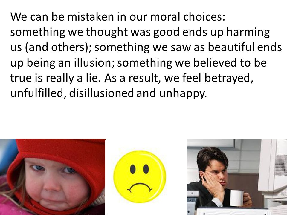 We can be mistaken in our moral choices: something we thought was good ends up harming us (and others); something we saw as beautiful ends up being an
