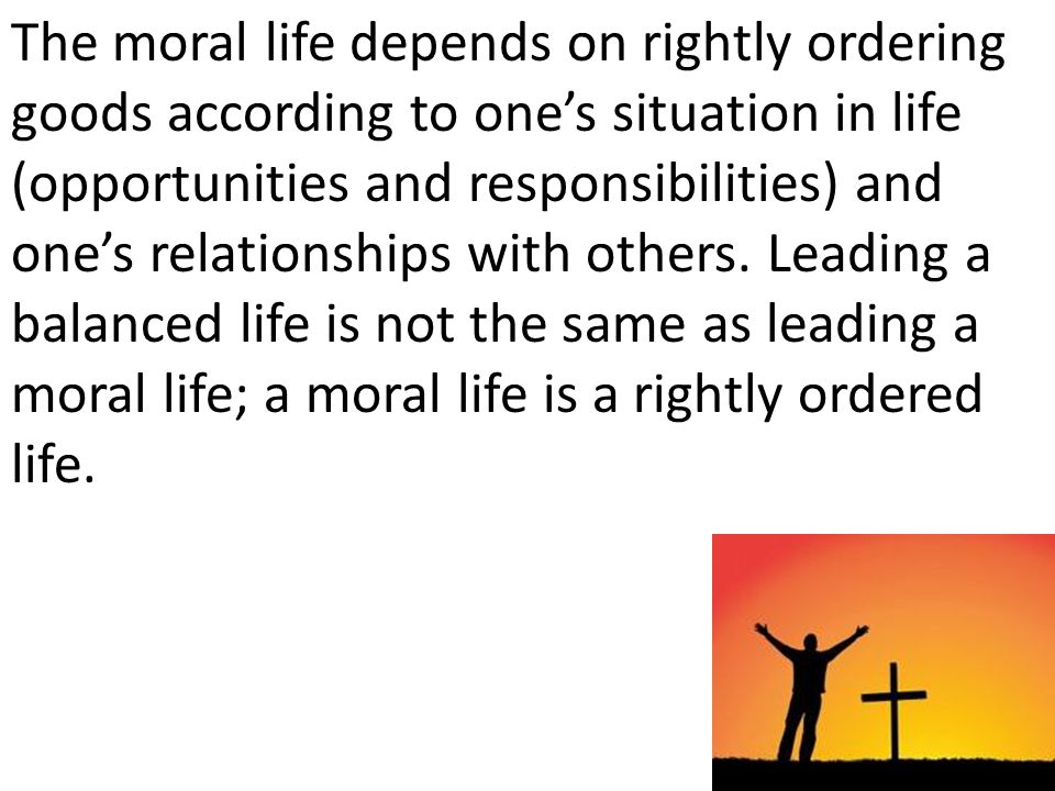The moral life depends on rightly ordering goods according to ones situation in life (opportunities and responsibilities) and ones relationships with others.
