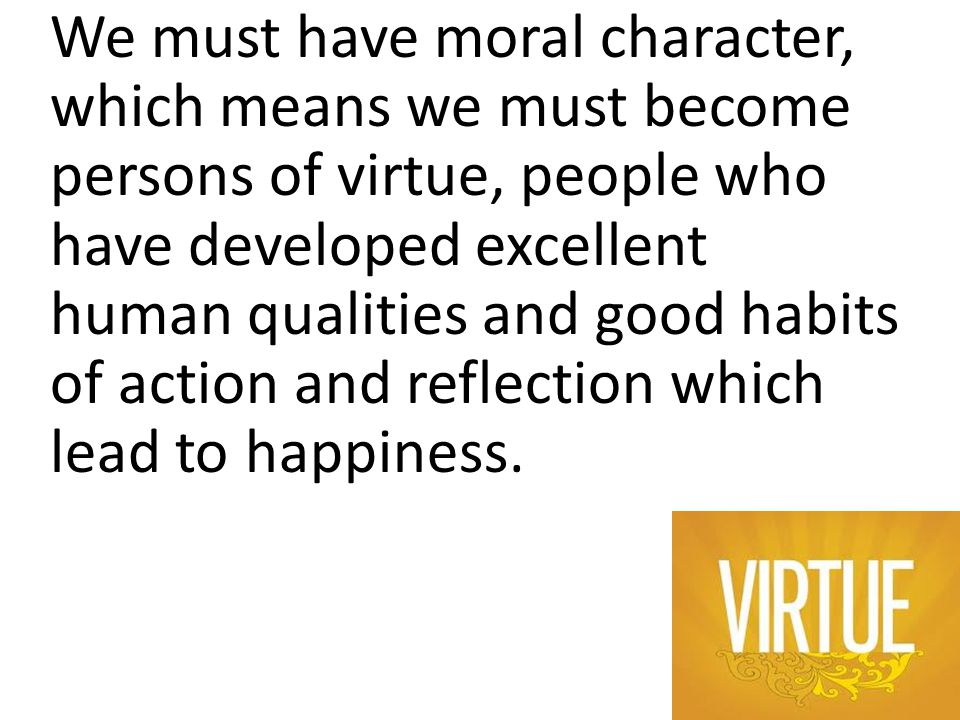 We must have moral character, which means we must become persons of virtue, people who have developed excellent human qualities and good habits of act