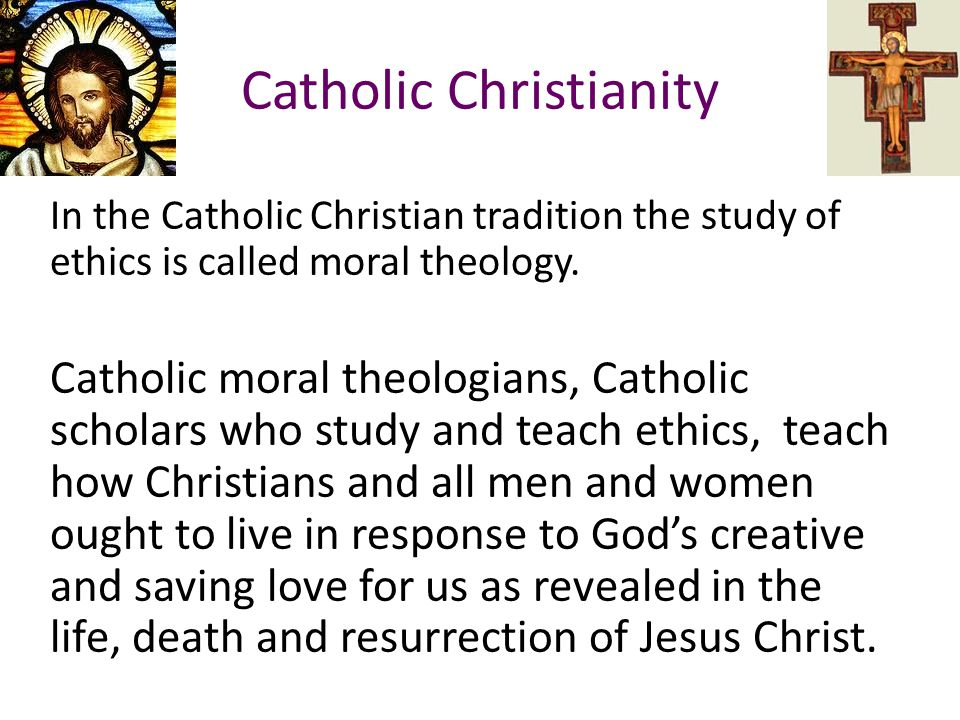 Catholic Christianity In the Catholic Christian tradition the study of ethics is called moral theology. Catholic moral theologians, Catholic scholars