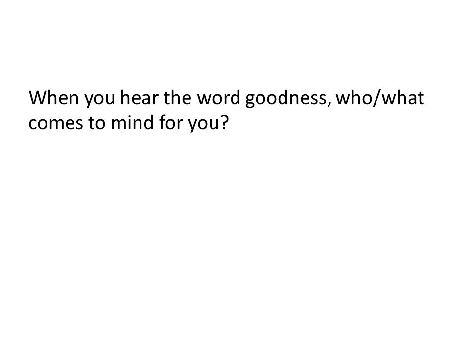 When you hear the word goodness, who/what comes to mind for you?