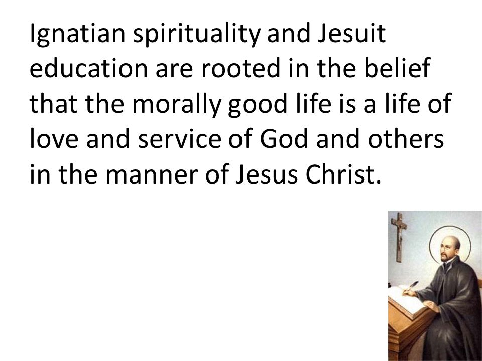Ignatian spirituality and Jesuit education are rooted in the belief that the morally good life is a life of love and service of God and others in the manner of Jesus Christ.