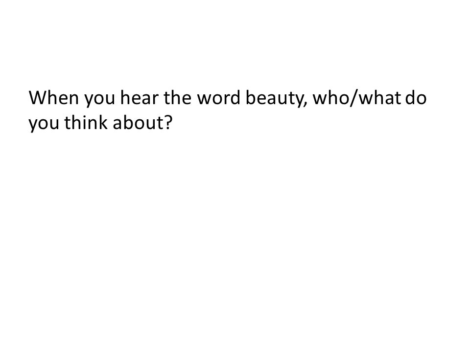 When you hear the word beauty, who/what do you think about?