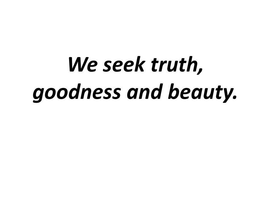 We seek truth, goodness and beauty.