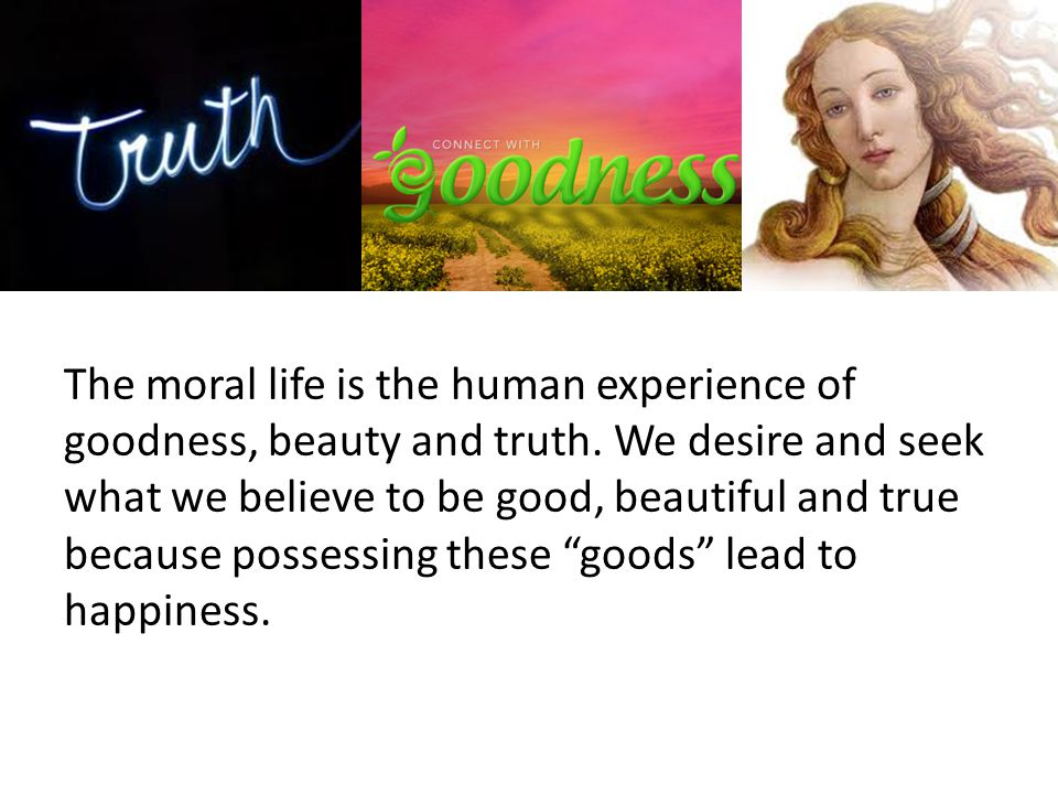 The moral life is the human experience of goodness, beauty and truth.