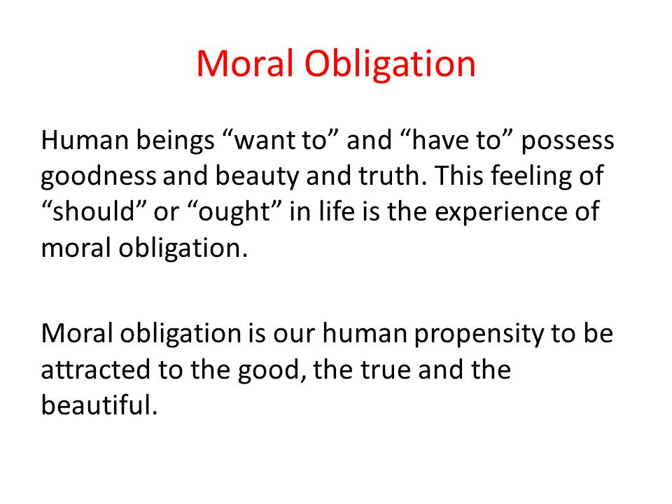 Moral Obligation Human beings want to and have to possess goodness and beauty and truth. This feeling of should or ought in life is the experience of