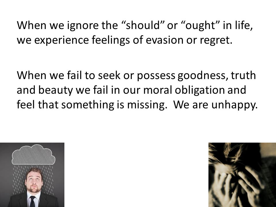 When we ignore the should or ought in life, we experience feelings of evasion or regret. When we fail to seek or possess goodness, truth and beauty we