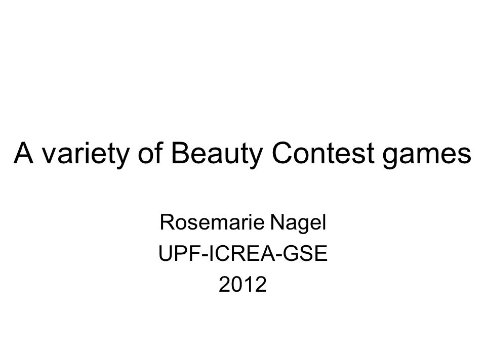 A variety of Beauty Contest games Rosemarie Nagel UPF-ICREA-GSE 2012