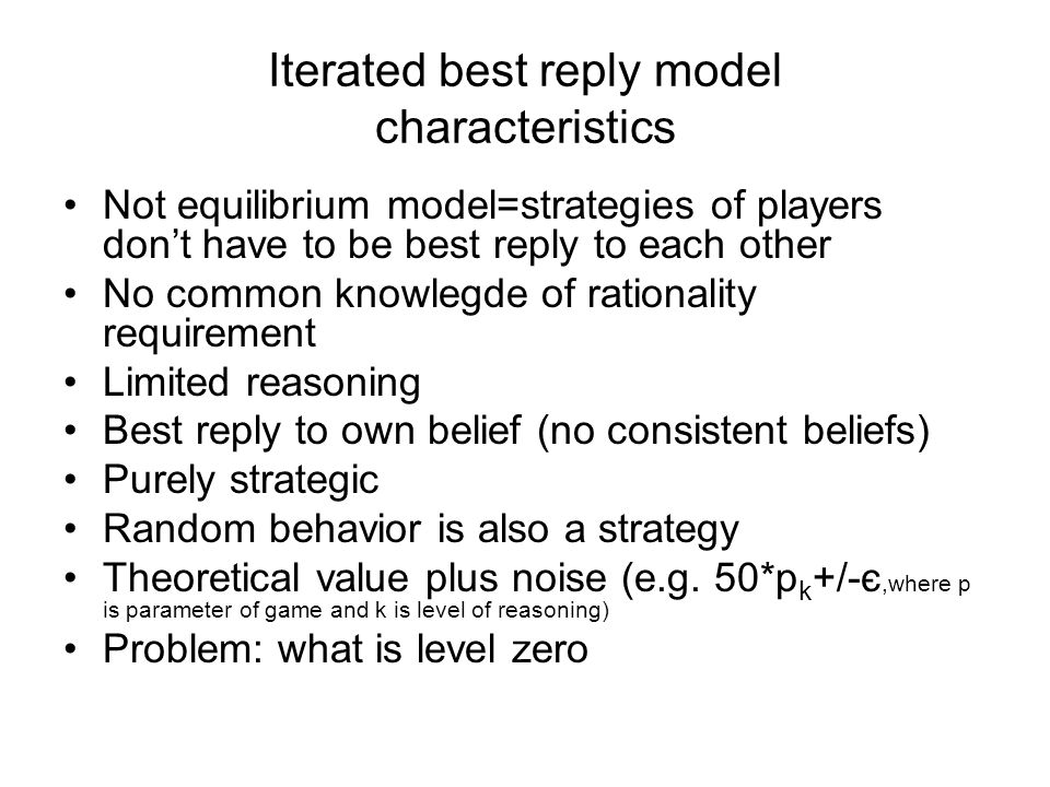 Iterated best reply model characteristics Not equilibrium model=strategies of players dont have to be best reply to each other No common knowlegde of rationality requirement Limited reasoning Best reply to own belief (no consistent beliefs) Purely strategic Random behavior is also a strategy Theoretical value plus noise (e.g.