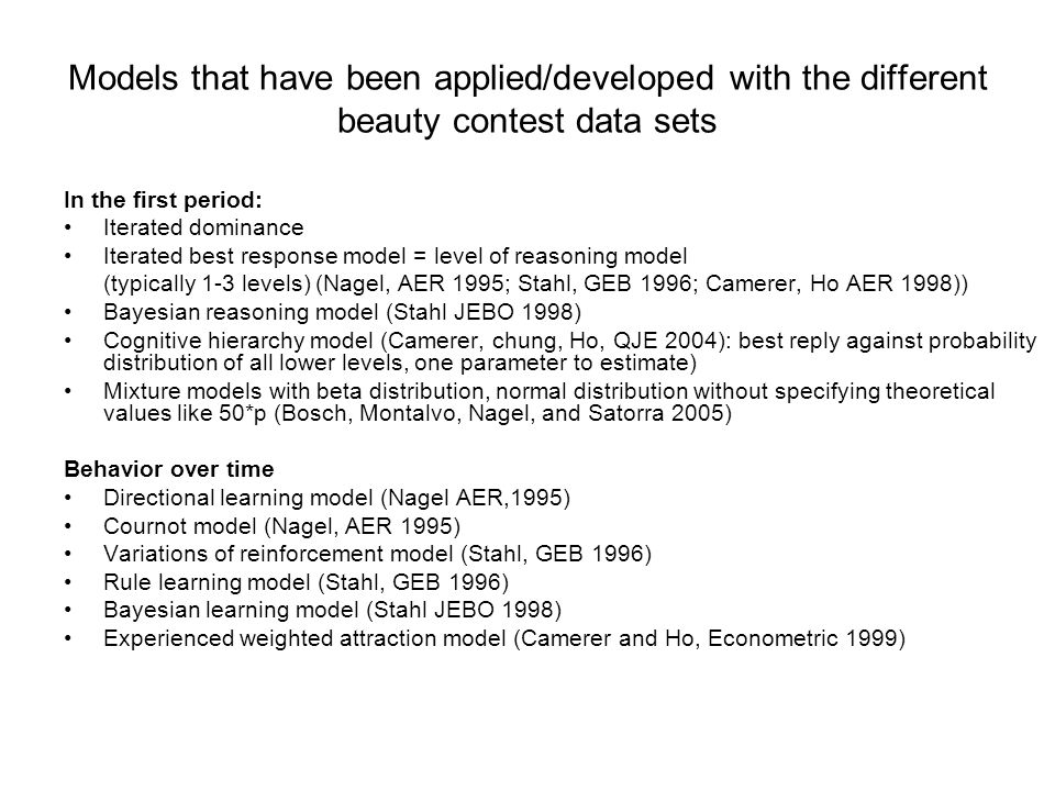 Models that have been applied/developed with the different beauty contest data sets In the first period: Iterated dominance Iterated best response model = level of reasoning model (typically 1-3 levels) (Nagel, AER 1995; Stahl, GEB 1996; Camerer, Ho AER 1998)) Bayesian reasoning model (Stahl JEBO 1998) Cognitive hierarchy model (Camerer, chung, Ho, QJE 2004): best reply against probability distribution of all lower levels, one parameter to estimate) Mixture models with beta distribution, normal distribution without specifying theoretical values like 50*p (Bosch, Montalvo, Nagel, and Satorra 2005) Behavior over time Directional learning model (Nagel AER,1995) Cournot model (Nagel, AER 1995) Variations of reinforcement model (Stahl, GEB 1996) Rule learning model (Stahl, GEB 1996) Bayesian learning model (Stahl JEBO 1998) Experienced weighted attraction model (Camerer and Ho, Econometric 1999)