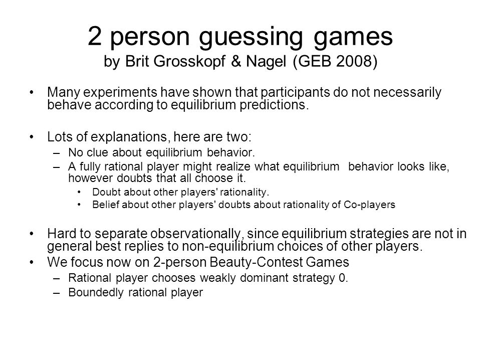 2 person guessing games by Brit Grosskopf & Nagel (GEB 2008) Many experiments have shown that participants do not necessarily behave according to equilibrium predictions.
