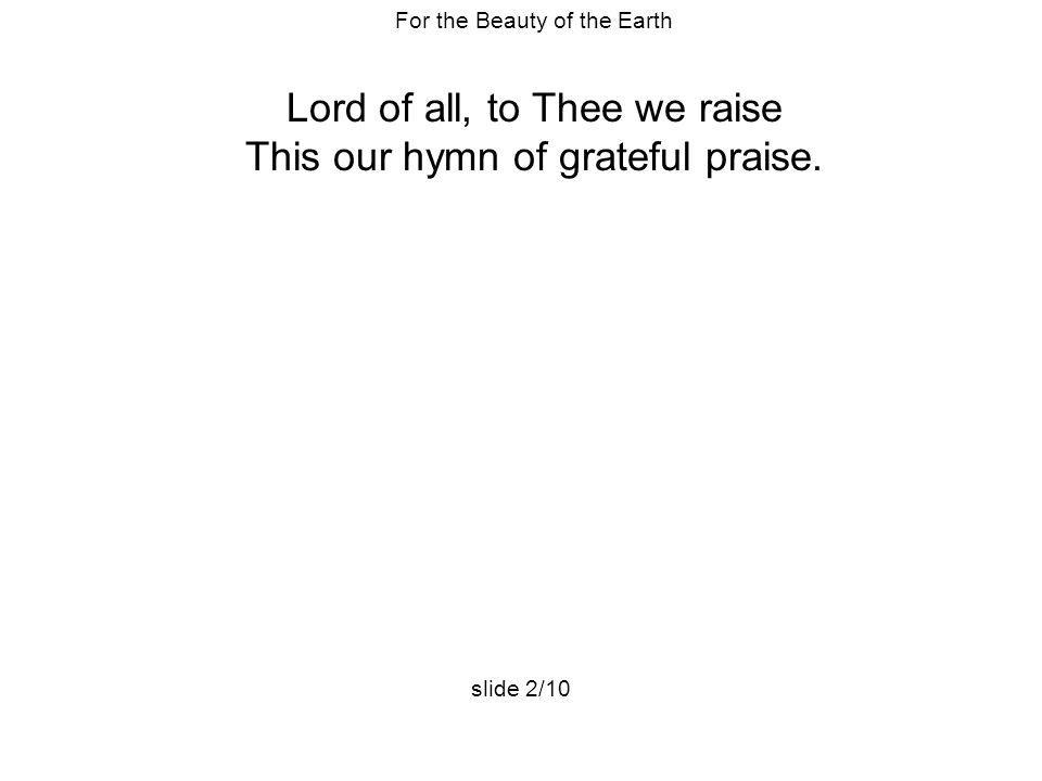 For the Beauty of the Earth Lord of all, to Thee we raise This our hymn of grateful praise. slide 2/10