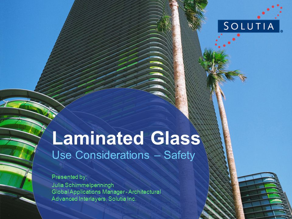 1 Renaissance Hotel, Kula Lumpur, Malaysia - November 4, 2010 Laminated Glass Use Considerations – Safety Presented by: Julia Schimmelpenningh Global Applications Manager - Architectural Advanced Interlayers, Solutia Inc.