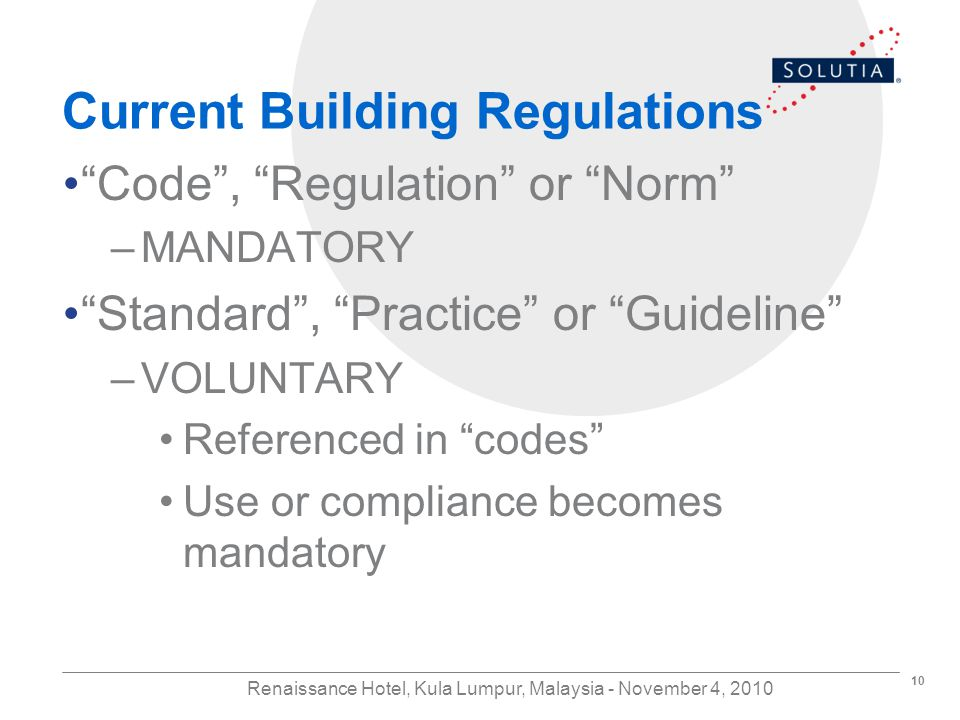 10 Renaissance Hotel, Kula Lumpur, Malaysia - November 4, 2010 Current Building Regulations Code, Regulation or Norm –MANDATORY Standard, Practice or Guideline –VOLUNTARY Referenced in codes Use or compliance becomes mandatory