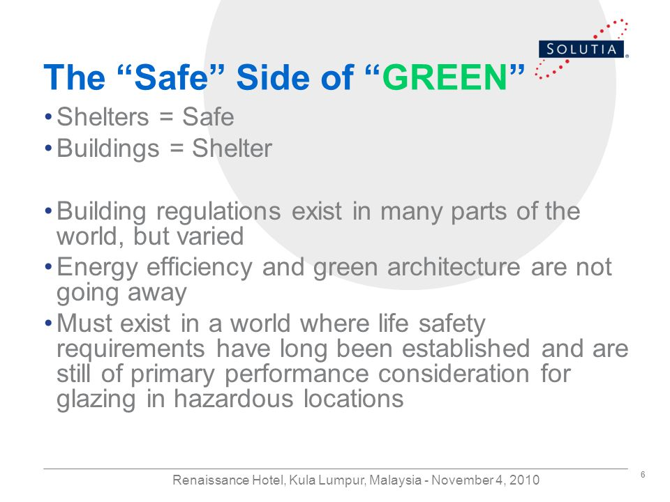 6 Renaissance Hotel, Kula Lumpur, Malaysia - November 4, 2010 The Safe Side of GREEN Shelters = Safe Buildings = Shelter Building regulations exist in many parts of the world, but varied Energy efficiency and green architecture are not going away Must exist in a world where life safety requirements have long been established and are still of primary performance consideration for glazing in hazardous locations