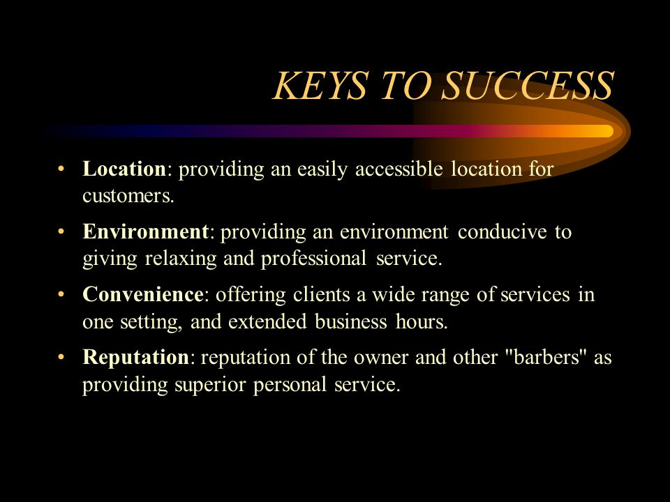 KEYS TO SUCCESS Location: providing an easily accessible location for customers. Environment: providing an environment conducive to giving relaxing an