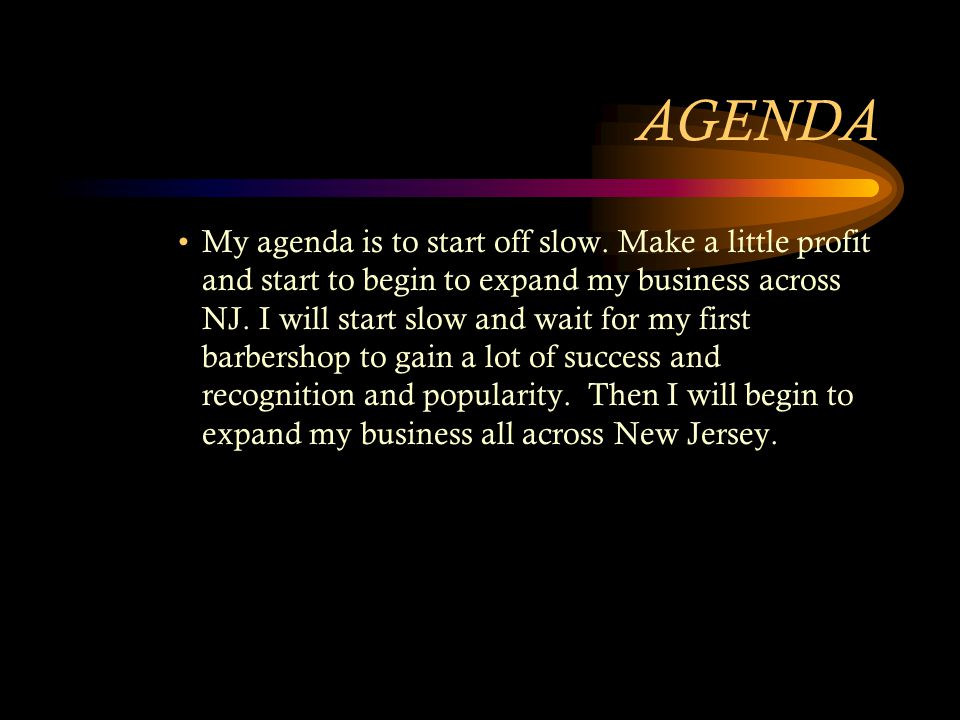 AGENDA My agenda is to start off slow.