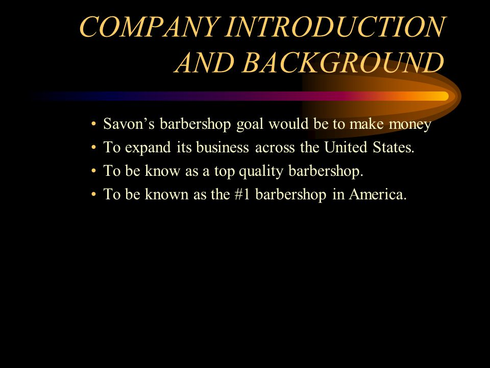 COMPANY INTRODUCTION AND BACKGROUND Savons barbershop goal would be to make money To expand its business across the United States. To be know as a top