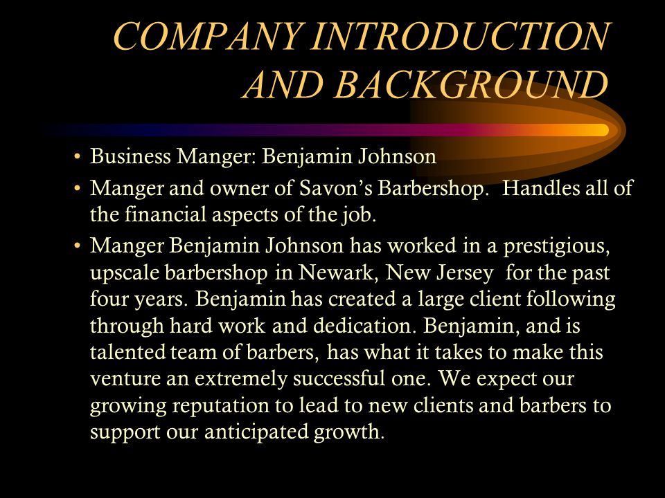 COMPANY INTRODUCTION AND BACKGROUND Business Manger: Benjamin Johnson Manger and owner of Savons Barbershop. Handles all of the financial aspects of t