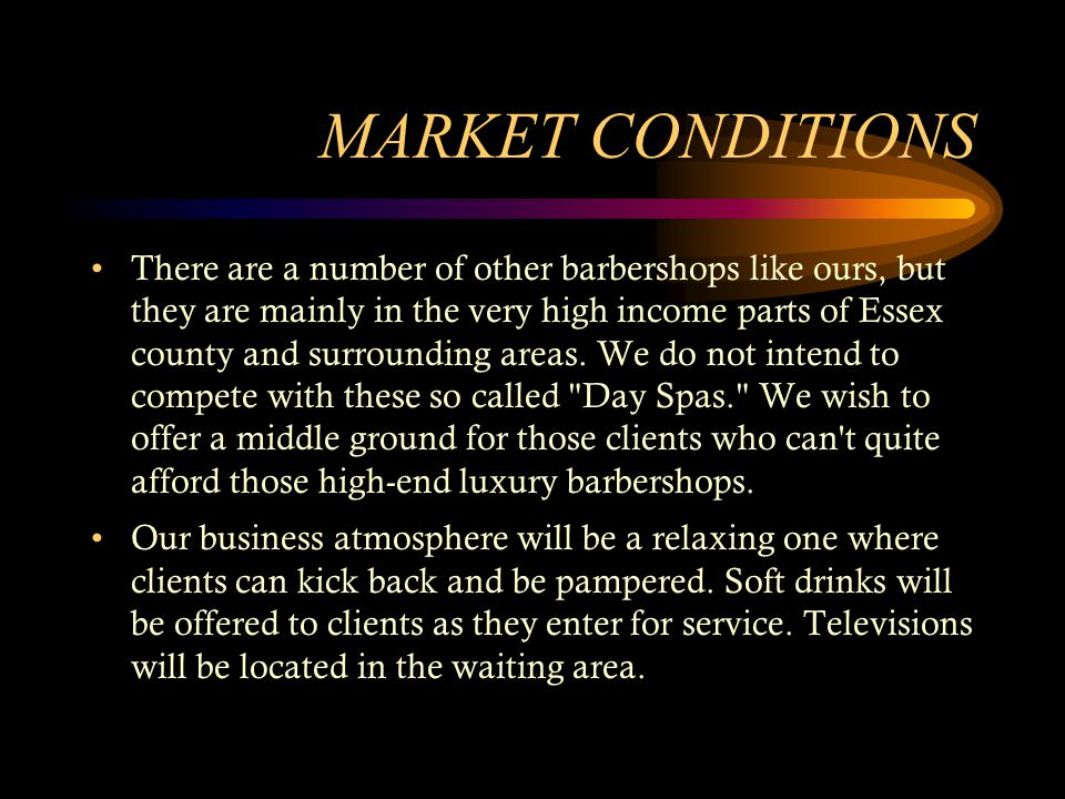 MARKET CONDITIONS There are a number of other barbershops like ours, but they are mainly in the very high income parts of Essex county and surrounding areas.