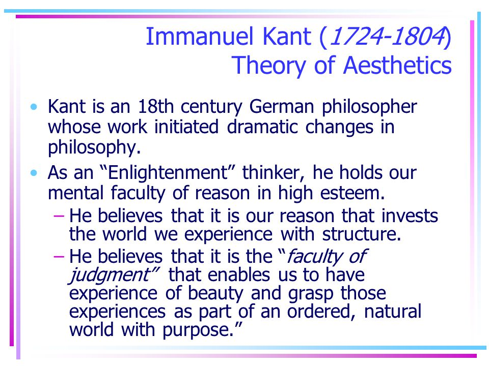 Immanuel Kant (1724-1804) Theory of Aesthetics Kant is an 18th century German philosopher whose work initiated dramatic changes in philosophy. As an E