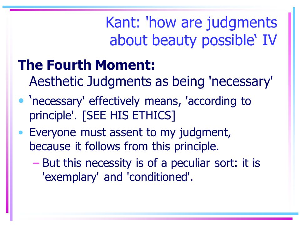 Kant: 'how are judgments about beauty possible IV The Fourth Moment: Aesthetic Judgments as being 'necessary' necessary' effectively means, 'according