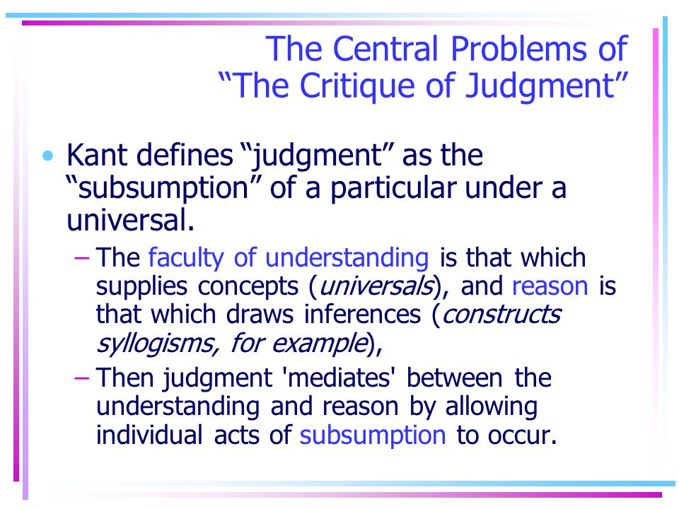 The Central Problems of The Critique of Judgment Kant defines judgment as the subsumption of a particular under a universal. –The faculty of understan