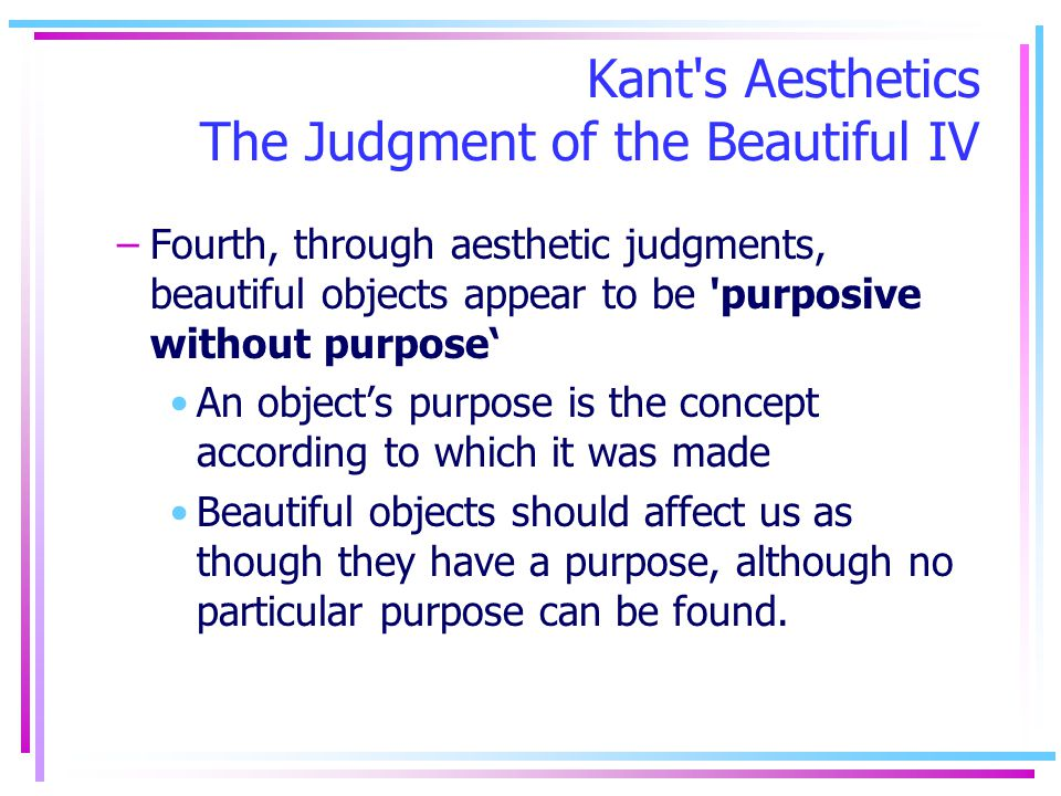 Kant's Aesthetics The Judgment of the Beautiful IV –Fourth, through aesthetic judgments, beautiful objects appear to be 'purposive without purpose An