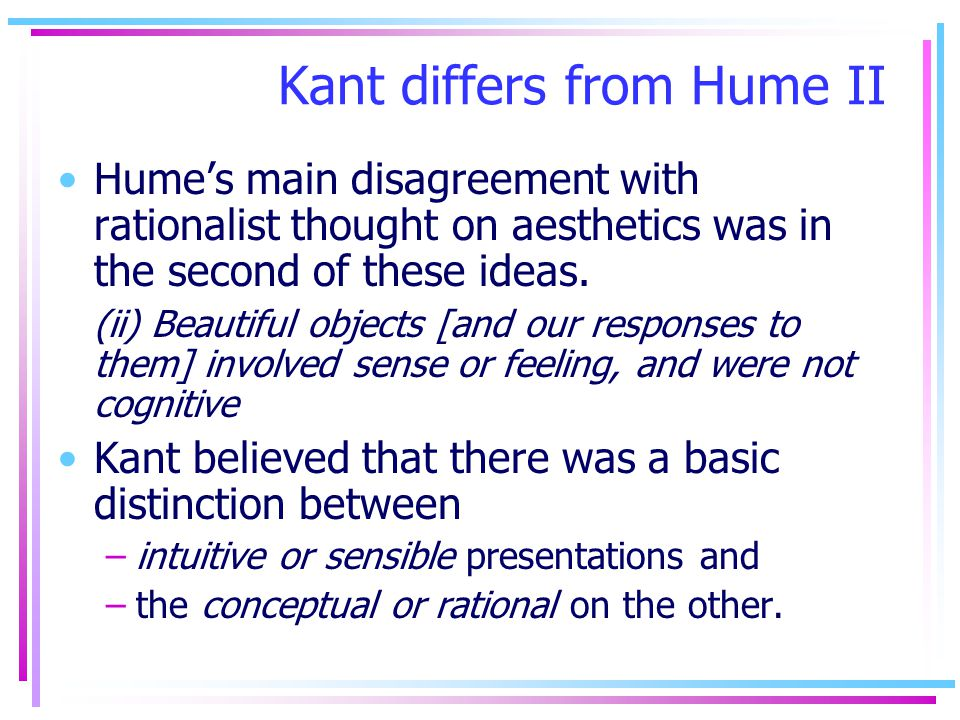 Kant differs from Hume II Humes main disagreement with rationalist thought on aesthetics was in the second of these ideas. (ii) Beautiful objects [and