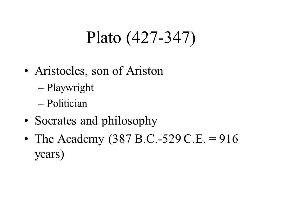 Plato (427-347) Aristocles, son of Ariston –Playwright –Politician Socrates and philosophy The Academy (387 B.C.-529 C.E.
