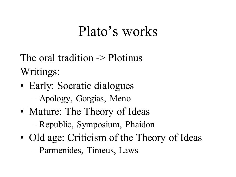 Platos works The oral tradition -> Plotinus Writings: Early: Socratic dialogues –Apology, Gorgias, Meno Mature: The Theory of Ideas –Republic, Symposium, Phaidon Old age: Criticism of the Theory of Ideas –Parmenides, Timeus, Laws