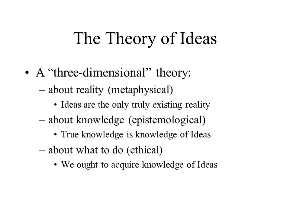 The Theory of Ideas A three-dimensional theory: –about reality (metaphysical) Ideas are the only truly existing reality –about knowledge (epistemological) True knowledge is knowledge of Ideas –about what to do (ethical) We ought to acquire knowledge of Ideas