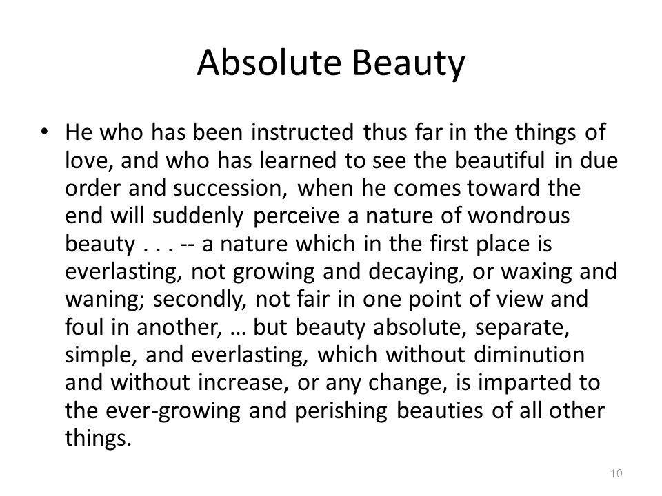 Absolute Beauty He who has been instructed thus far in the things of love, and who has learned to see the beautiful in due order and succession, when