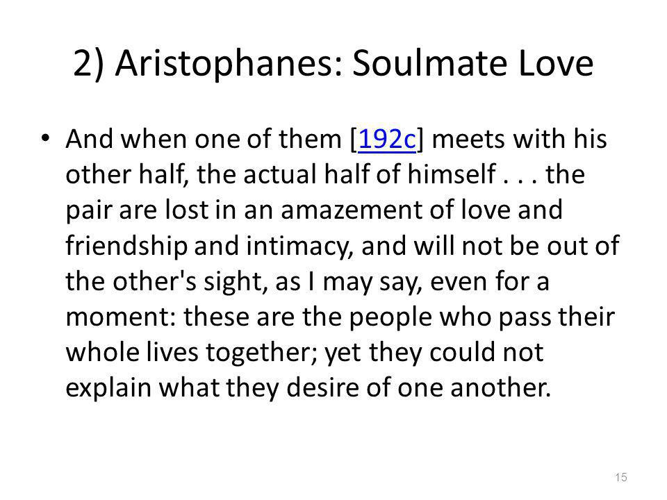 2) Aristophanes: Soulmate Love And when one of them [192c] meets with his other half, the actual half of himself... the pair are lost in an amazement