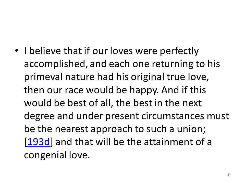 I believe that if our loves were perfectly accomplished, and each one returning to his primeval nature had his original true love, then our race would