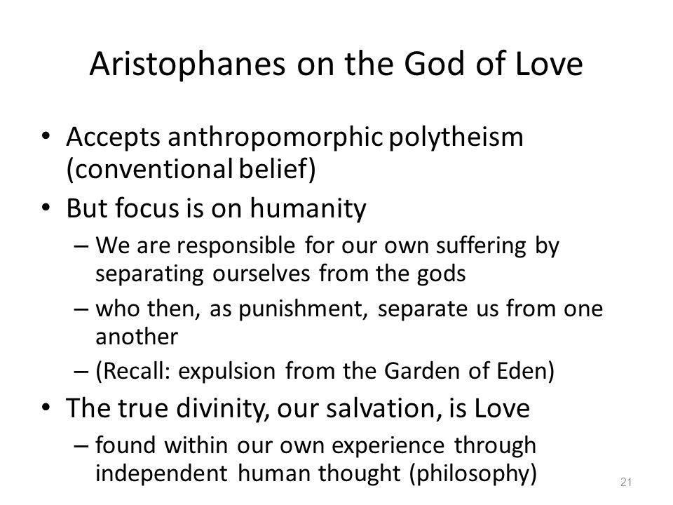 Aristophanes on the God of Love Accepts anthropomorphic polytheism (conventional belief) But focus is on humanity – We are responsible for our own suf