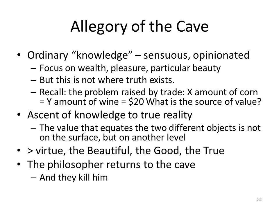 Allegory of the Cave Ordinary knowledge – sensuous, opinionated – Focus on wealth, pleasure, particular beauty – But this is not where truth exists. –