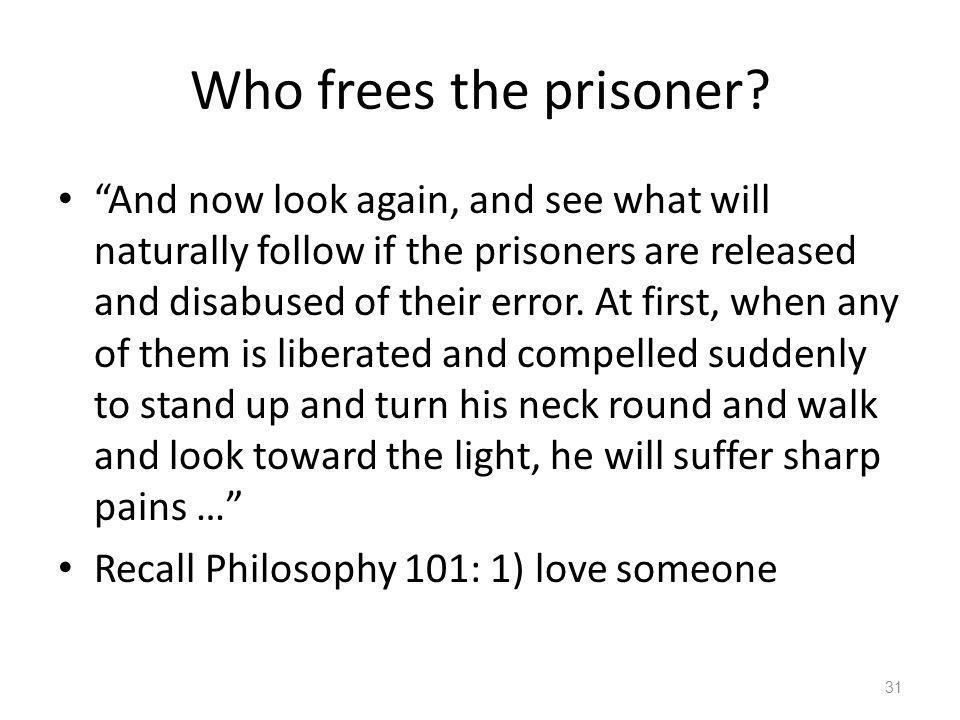 Who frees the prisoner? And now look again, and see what will naturally follow if the prisoners are released and disabused of their error. At first, w