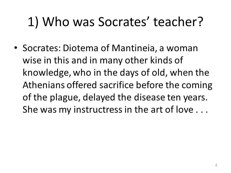 1) Who was Socrates teacher? Socrates: Diotema of Mantineia, a woman wise in this and in many other kinds of knowledge, who in the days of old, when t