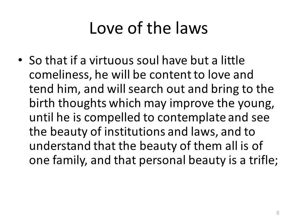 Love of the laws So that if a virtuous soul have but a little comeliness, he will be content to love and tend him, and will search out and bring to th